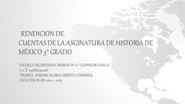 """RENDICIÓN DE CUENTAS DE LA ASGINATURA DE HISTORIA DE MÉXICO 3° GRADO ESCUELA SECUNDARIA DIURNA N° 10 """"LEOPOLDO AYALA"""" C.C...."""