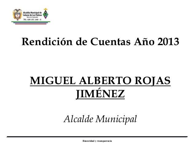 Rendición de Cuentas Año 2013  MIGUEL ALBERTO ROJAS JIMÉNEZ Alcalde Municipal Honestidad y transparencia