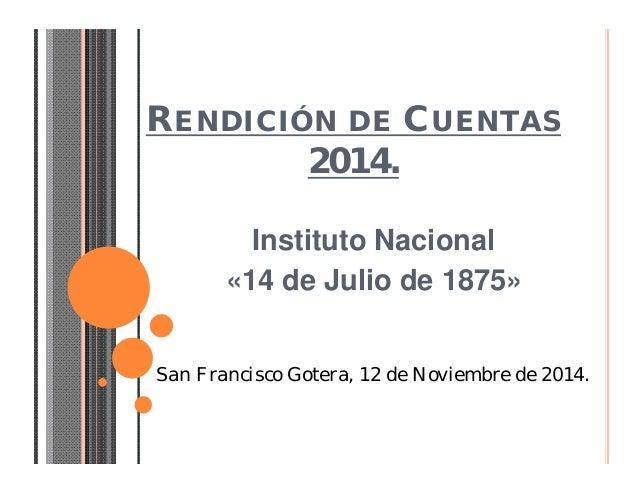 RENDICIÓN DE CUENTAS  2014.  Instituto Nacional  «14 de Julio de 1875»  San Francisco Gotera, 12 de Noviembre de 2014.