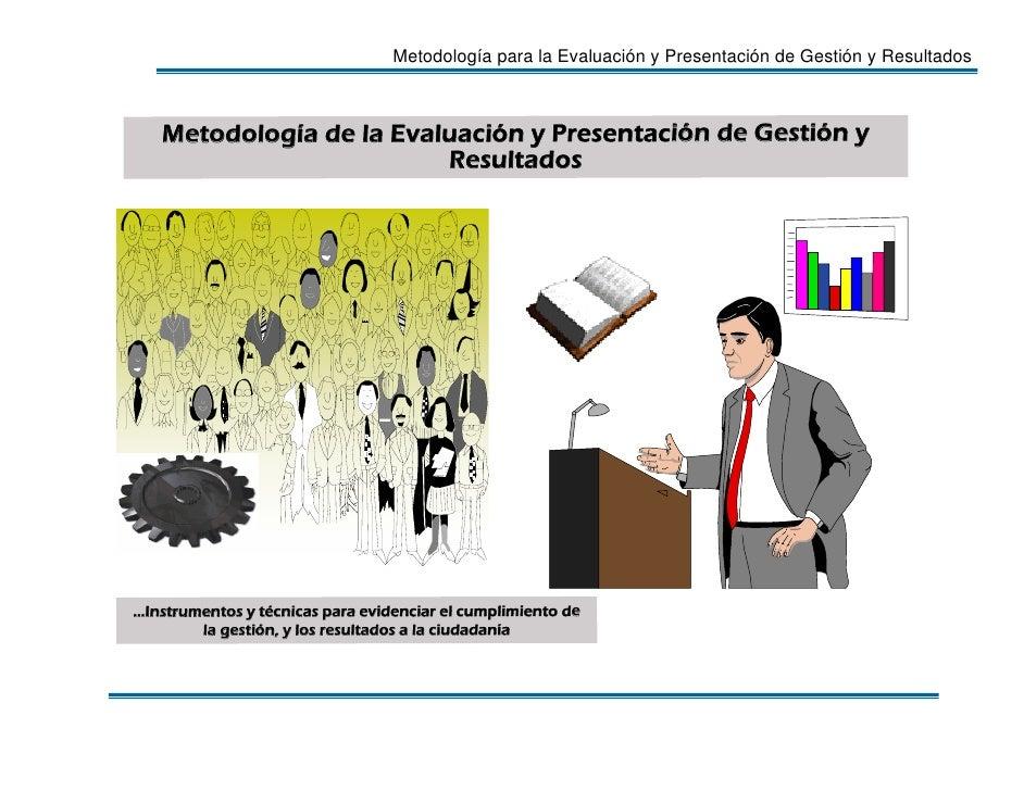 Metodología para la Evaluación y Presentación de Gestión y Resultados       Metodología de la Evaluación y Presentación de...