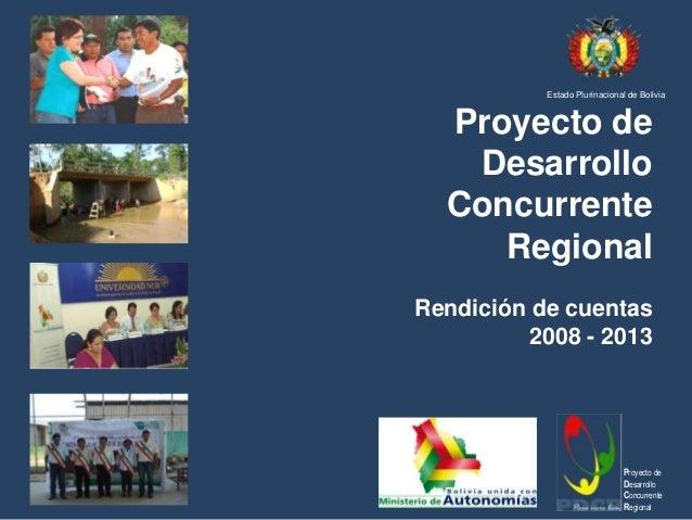 Estado Plurinacional de Bolivia  Proyecto de Desarrollo Concurrente Regional Rendición de cuentas 2008 - 2013  Proyecto de...