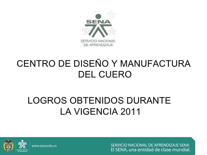 CENTRO DE DISEÑO Y MANUFACTURA           DEL CUERO LOGROS OBTENIDOS DURANTE      LA VIGENCIA 2011
