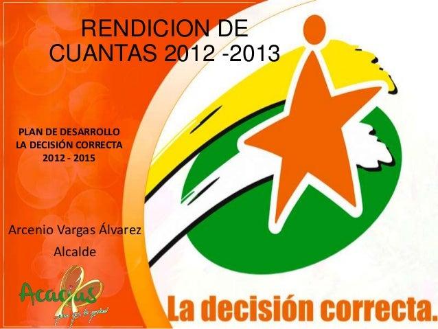 RENDICION DE CUANTAS 2012 -2013  PLAN DE DESARROLLO LA DECISIÓN CORRECTA 2012 - 2015  Arcenio Vargas Álvarez Alcalde