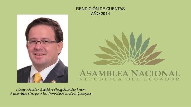 RENDICIÓN DE CUENTAS AÑO 2014 Licenciado Gastón Gagliardo Loor Asambleísta por la Provincia del Guayas