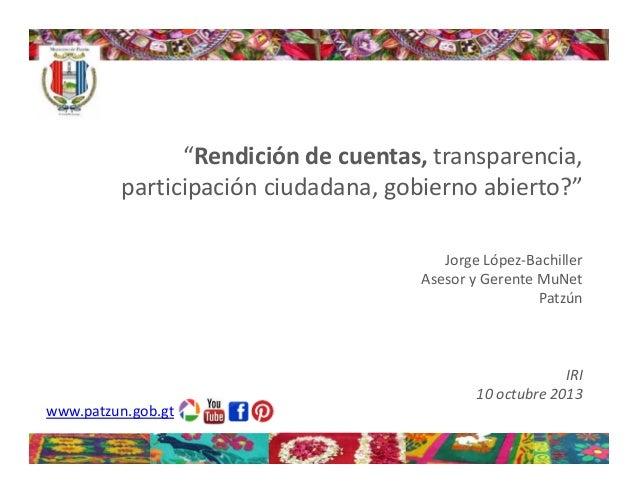 """""""Rendicióndecuentas, transparencia, participaciónciudadana,gobiernoabierto?"""" JorgeLópez‐Bachiller AsesoryGerente..."""