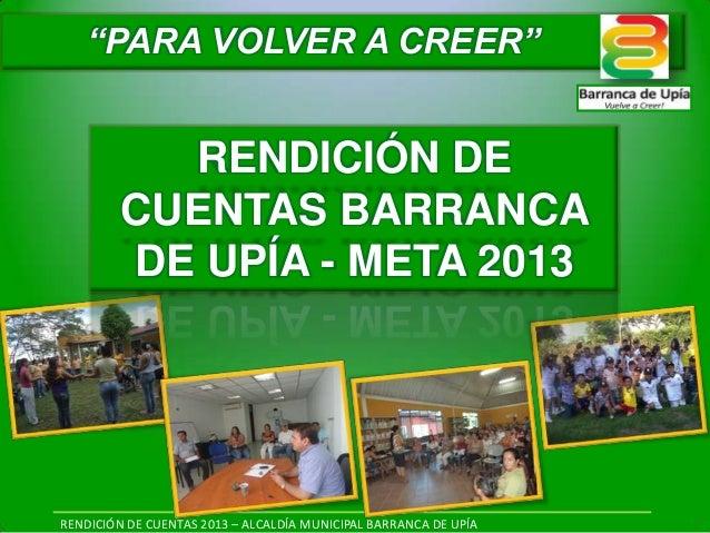 """RENDICIÓN DE CUENTAS 2013 – ALCALDÍA MUNICIPAL BARRANCA DE UPÍA RENDICIÓN DE CUENTAS BARRANCA DE UPÍA - META 2013 """"PARA VO..."""