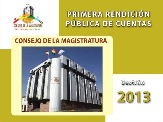 """43 Primer Semestre 2013 Consejo de la Magistratura """"Rendición Pública de Cuentas"""" Órgano Judicial del Estado Plurinacional..."""