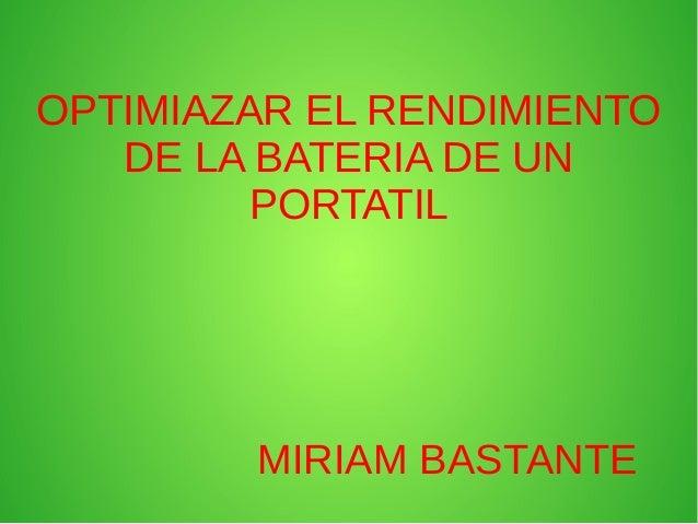 OPTIMIAZAR EL RENDIMIENTO DE LA BATERIA DE UN PORTATIL  MIRIAM BASTANTE
