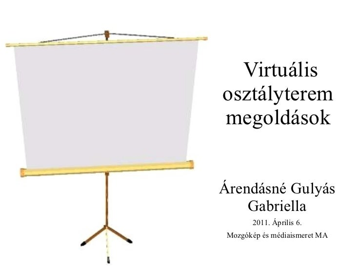 Virtuális osztályterem megoldások Árendásné Gulyás Gabriella 2011. Április 6. Mozgókép és médiaismeret MA