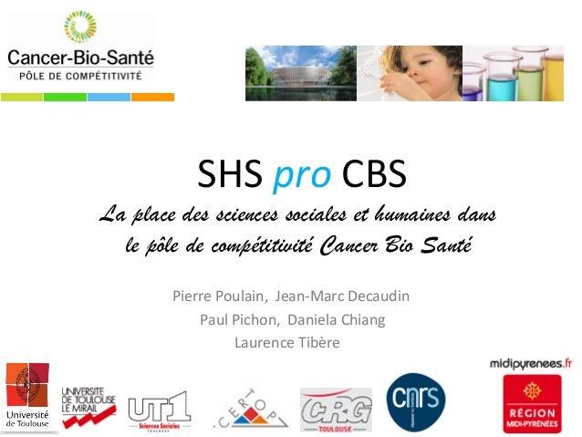 SHS pro CBS La place des sciences sociales et humaines dans le pôle de compétitivité Cancer Bio Santé Pierre Poulain, Jean...