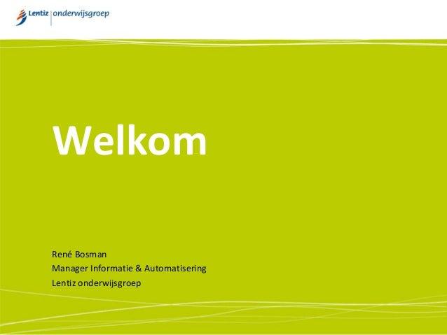 Welkom René Bosman Manager Informatie & Automatisering Lentiz onderwijsgroep