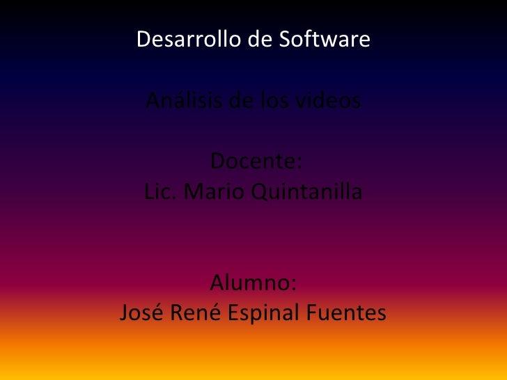 Desarrollo de SoftwareAnálisis de los videos Docente: Lic. Mario QuintanillaAlumno:José René Espinal Fuentes<br />
