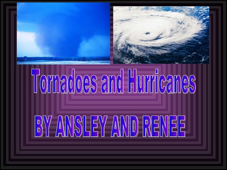 Tornadoes and Hurricanes BY ANSLEY AND RENEE