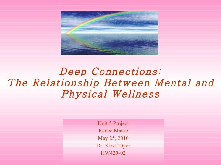 Deep Connections: The Relationship Between Mental and Physical Wellness Unit 5 Project Renee Masse May 25, 2010 Dr. Kirsti...