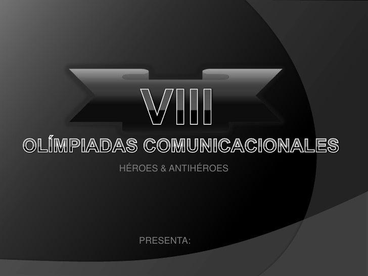 VIII<br />OLÍMPIADAS COMUNICACIONALES<br />HÉROES & ANTIHÉROES<br />PRESENTA:<br />