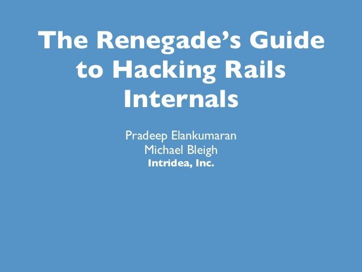 The Renegade's Guide  to Hacking Rails      Internals      Pradeep Elankumaran         Michael Bleigh         Intridea, Inc.