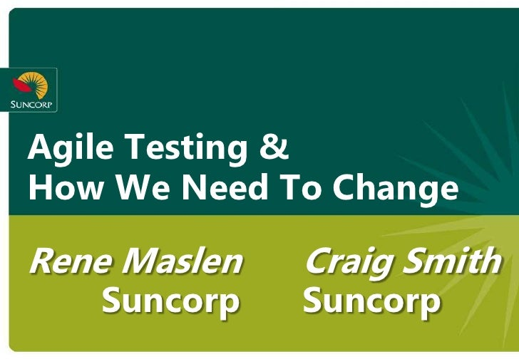 Agile Testing & How We Need To Change  Rene Maslen   Craig Smith    Suncorp    Suncorp