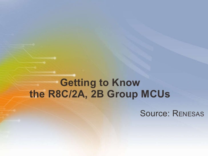 Getting to Know  the R8C/2A, 2B Group MCUs  <ul><li>Source: R ENESAS </li></ul>