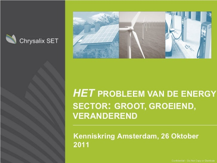 HET   PROBLEEM VAN DE ENERGY SECTOR :  GROOT, GROEIEND, VERANDEREND Confidential – Do Not Copy or Distribute Kenniskring A...