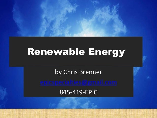 Renewable Energy by Chris Brenner epicspecialties@gmail.com 845-419-EPIC