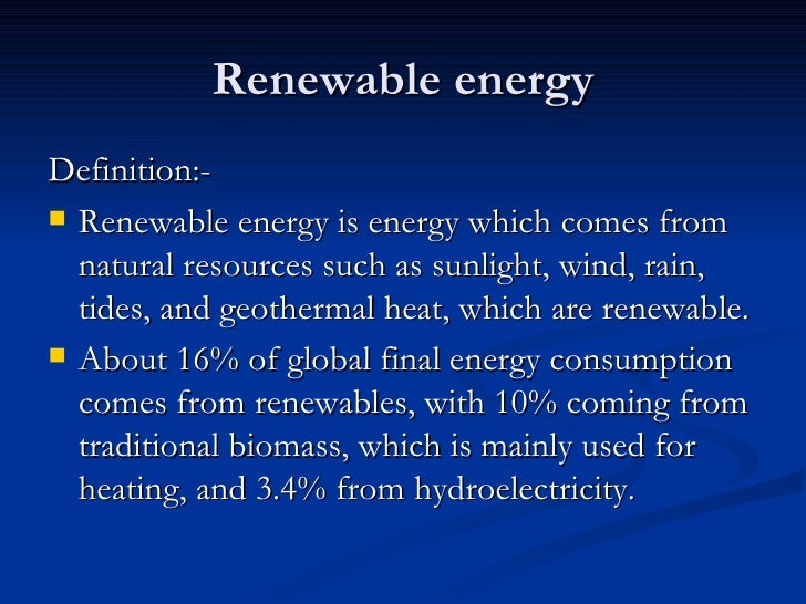 Renewable energy <ul><li>Definition:- </li></ul><ul><li>Renewable energy is energy which comes from natural resources such...