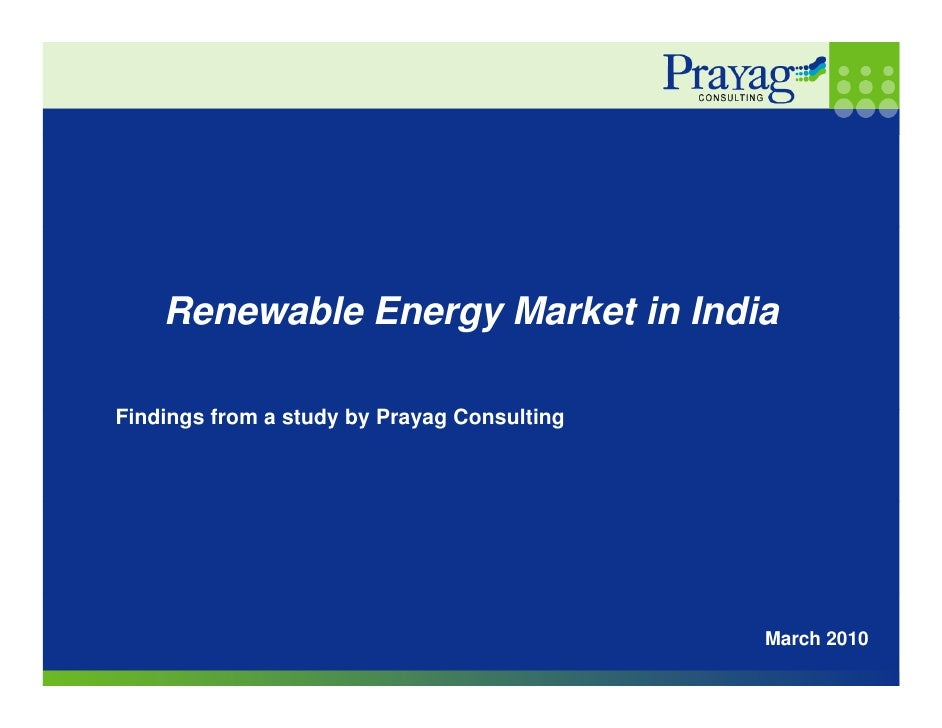 Renewable Energy Market in India  Findings from a study by Prayag Consulting Fi di    f         d b P        C    li      ...