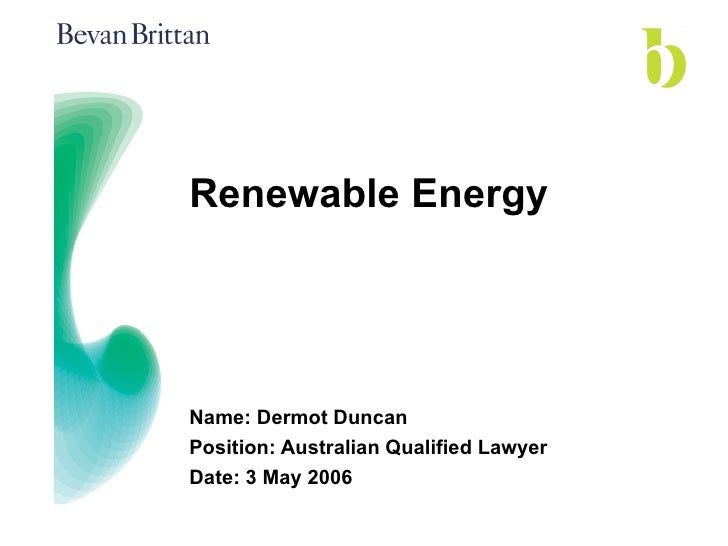 Renewable Energy Name: Dermot Duncan Position: Australian Qualified Lawyer Date: 3 May 2006