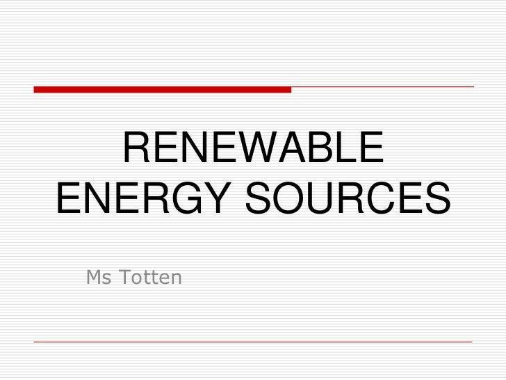 RENEWABLEENERGY SOURCES Ms Totten