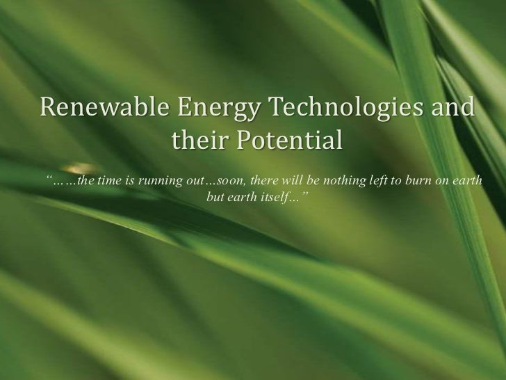 """Renewable Energy Technologies and         their Potential""""……the time is running out…soon, there will be nothing left to bu..."""