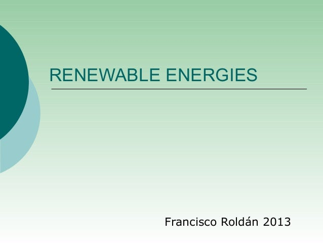RENEWABLE ENERGIES         Francisco Roldán 2013