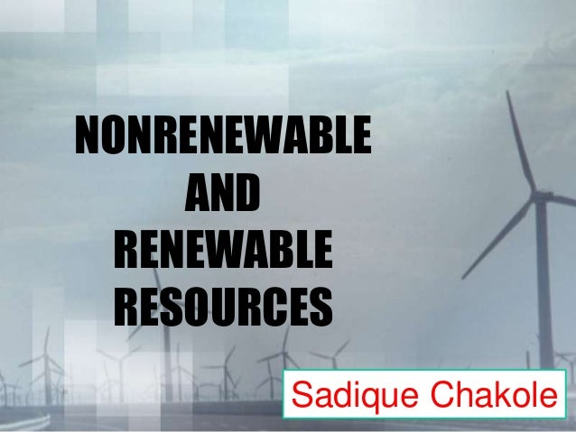 NONRENEWABLE AND RENEWABLE RESOURCES Sadique Chakole
