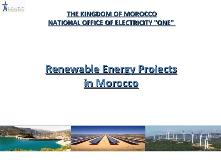"""THE KINGDOM OF MOROCCO NATIONAL OFFICE OF ELECTRICITY  """" ONE """"   Renewable Energy Projects in Morocco"""