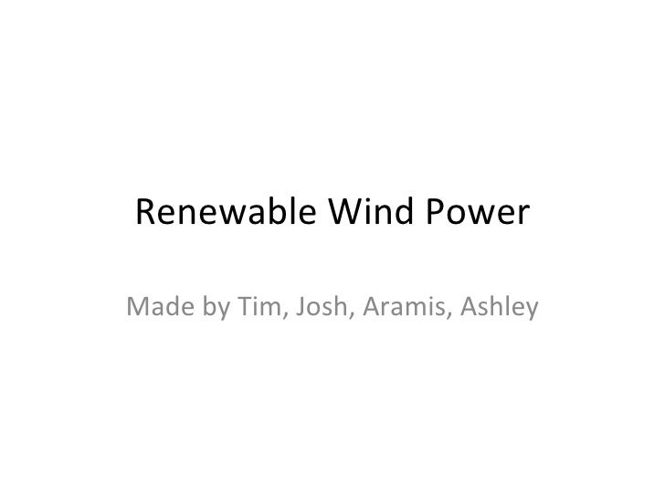 Renewable Wind Power Made by Tim, Josh, Aramis, Ashley
