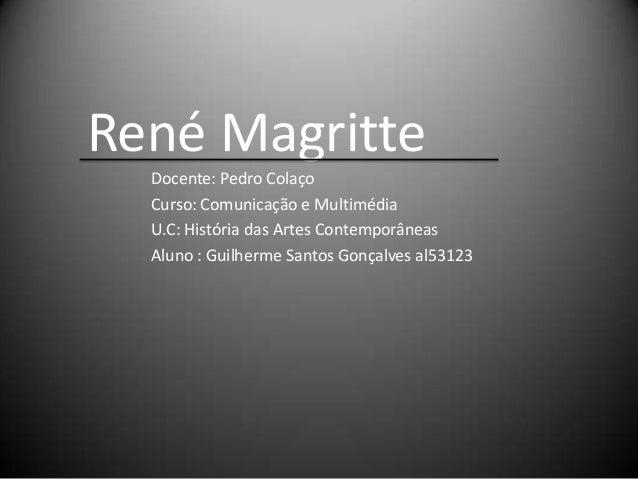 René Magritte  Docente: Pedro Colaço  Curso: Comunicação e Multimédia  U.C: História das Artes Contemporâneas  Aluno : Gui...