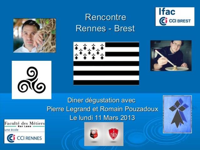 Rencontre        Rennes - Brest       Diner dégustation avecPierre Legrand et Romain Pouzadoux        Le lundi 11 Mars 2013