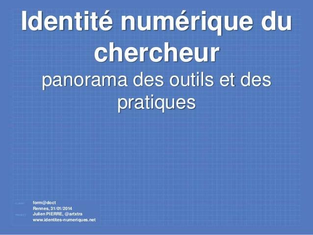 Identité numérique du chercheur panorama des outils et des pratiques  form@doct Rennes, 31/01/2014 Julien PIERRE, @artxtra...