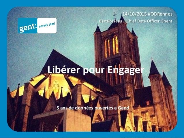 14/10/2015 #ODRennes BartRosseau – Chief Data Officer Ghent 5 ans de données ouvertes a Gand Libérer pour Engager
