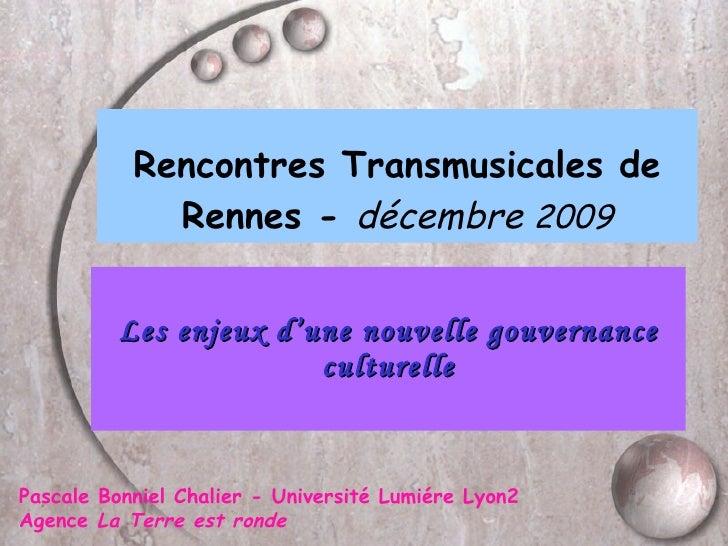 Rencontres Transmusicales de Rennes -  décembre  2009 Les enjeux d'une nouvelle gouvernance culturelle Pascale Bonniel Cha...