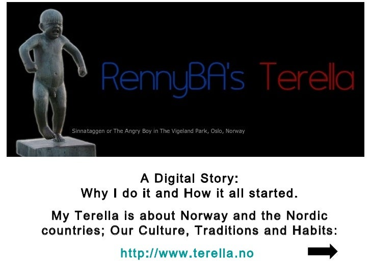 A Digital Story:       Why I do it and How it all started.  My Terella is about Norway and the Nordic countries; Our Cultu...