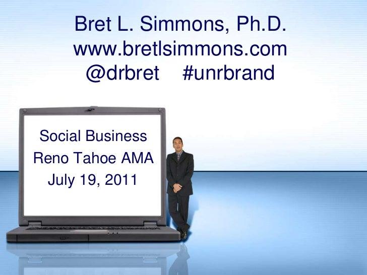 Bret L. Simmons, Ph.D.www.bretlsimmons.com@drbret    #unrbrand<br />Social Business<br />Reno Tahoe AMA<br />July 19, 2011...