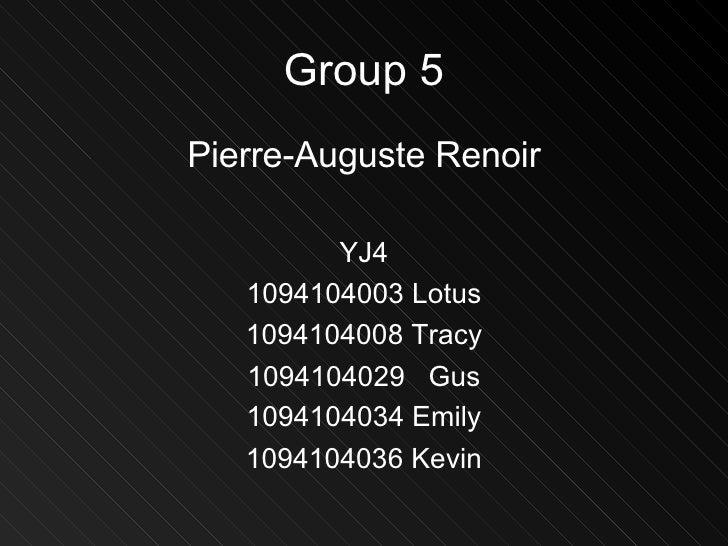 Group 5 <ul><li>Pierre-Auguste Renoir </li></ul><ul><li>YJ4 </li></ul><ul><li>1094104003 Lotus </li></ul><ul><li>109410400...