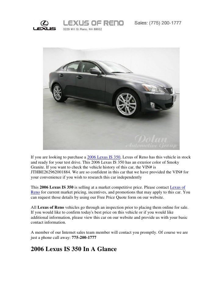 If you are looking to purchase a 2006 Lexus IS 350, Lexus of Reno has this vehicle in stockand ready for your test drive. ...