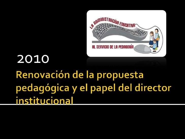 Renovación de la propuesta pedagógica y el papel del director institucional<br />2010<br />