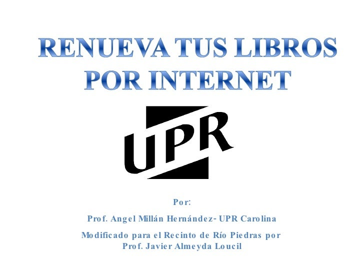 Por: Prof. Angel Millán Hernández- UPR Carolina Modificado para el Recinto de Río Piedras por  Prof. Javier Almeyda Loucil