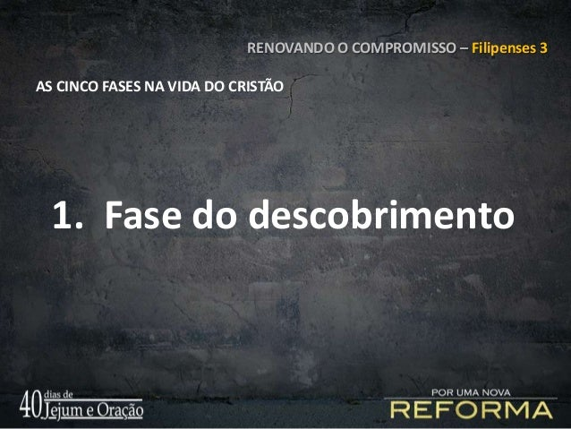 RENOVANDO O COMPROMISSO – Filipenses 3 AS CINCO FASES NA VIDA DO CRISTÃO 1. Fase do descobrimento