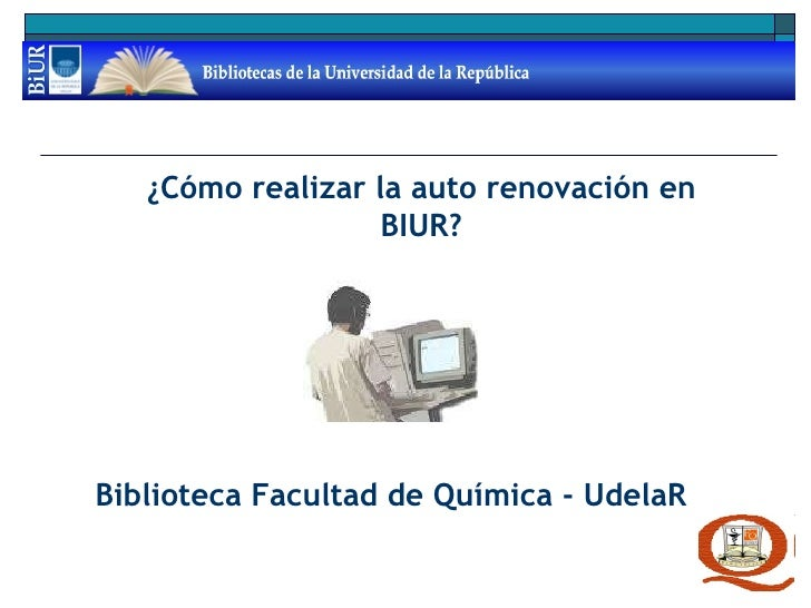 ¿Cómo realizar la auto renovación en BIUR? Biblioteca Facultad de Química - UdelaR
