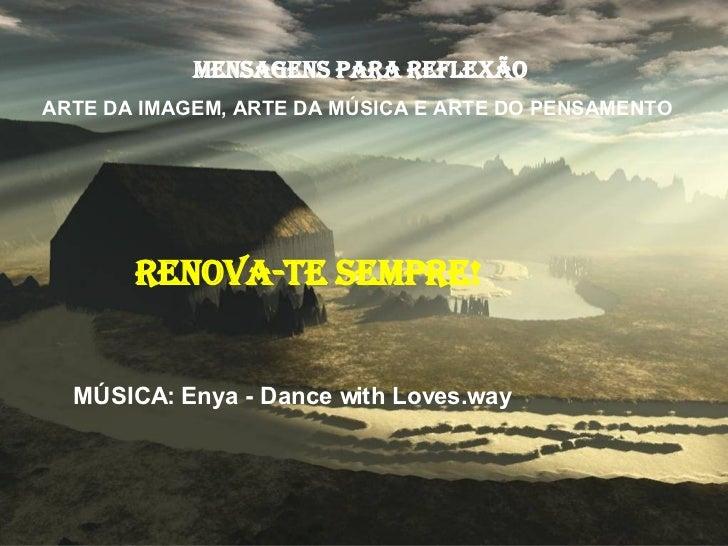 MensageNS para reflexão ARTE DA IMAGEM, ARTE DA MÚSICA E ARTE DO PENSAMENTO  RENOVA-TE SEMPRE! MÚSICA: Enya - Dance with L...