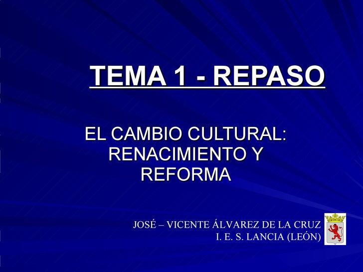 TEMA 1 - REPASO EL CAMBIO CULTURAL: RENACIMIENTO Y REFORMA JOSÉ – VICENTE ÁLVAREZ DE LA CRUZ I. E. S. LANCIA (LEÓN)