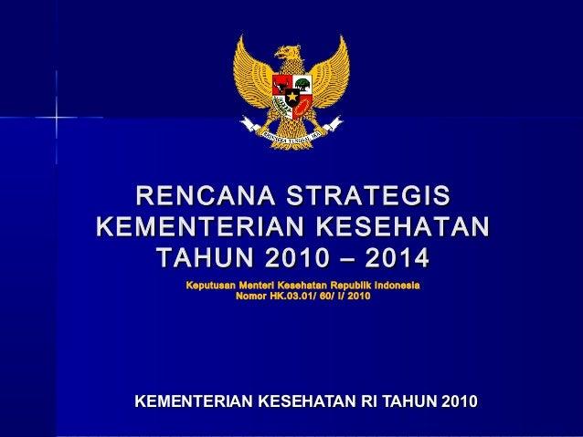 RENCANA STRATEGISKEMENTERIAN KESEHATAN   TAHUN 2010 – 2014       Keputusan Menteri Kesehatan Republik Indonesia           ...