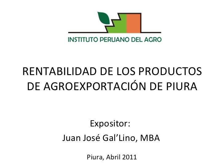 RENTABILIDAD DE LOS PRODUCTOS DE AGROEXPORTACIÓN DE PIURA Expositor:  Juan José Gal'Lino, MBA Piura, Abril 2011